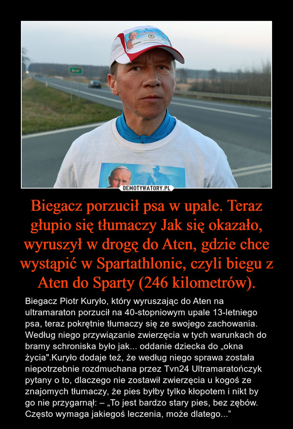 """Biegacz porzucił psa w upale. Teraz głupio się tłumaczy Jak się okazało, wyruszył w drogę do Aten, gdzie chce wystąpić w Spartathlonie, czyli biegu z Aten do Sparty (246 kilometrów). – Biegacz Piotr Kuryło, który wyruszając do Aten na ultramaraton porzucił na 40-stopniowym upale 13-letniego psa, teraz pokrętnie tłumaczy się ze swojego zachowania. Według niego przywiązanie zwierzęcia w tych warunkach do bramy schroniska było jak... oddanie dziecka do """"okna życia"""".Kuryło dodaje też, że według niego sprawa została niepotrzebnie rozdmuchana przez Tvn24 Ultramaratończyk pytany o to, dlaczego nie zostawił zwierzęcia u kogoś ze znajomych tłumaczy, że pies byłby tylko kłopotem i nikt by go nie przygarnął: – """"To jest bardzo stary pies, bez zębów. Często wymaga jakiegoś leczenia, może dlatego..."""""""