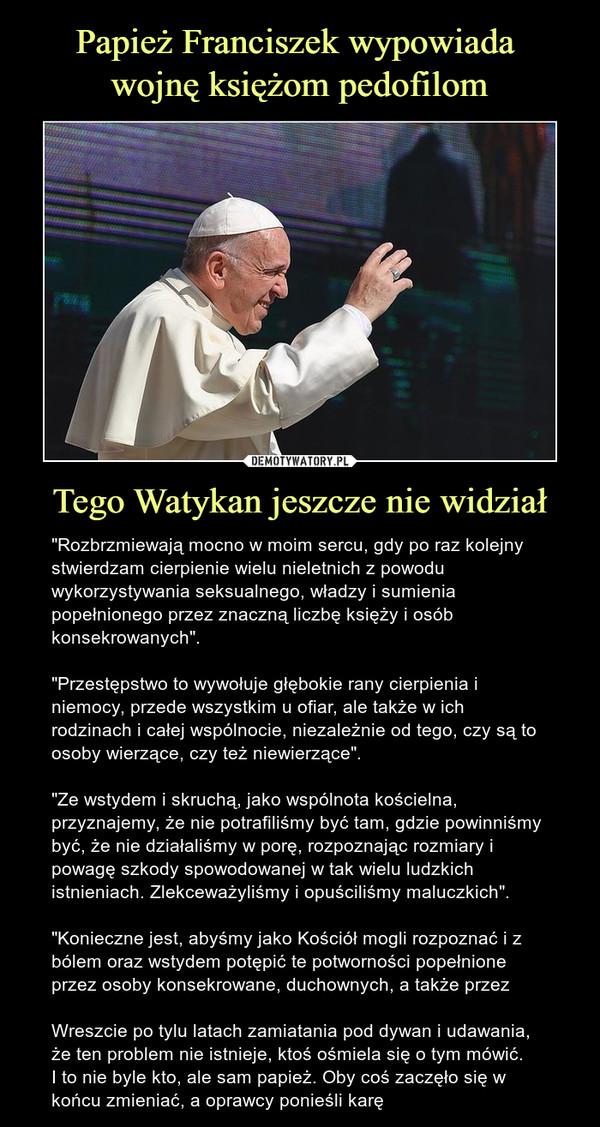 """Tego Watykan jeszcze nie widział – """"Rozbrzmiewają mocno w moim sercu, gdy po raz kolejny stwierdzam cierpienie wielu nieletnich z powodu wykorzystywania seksualnego, władzy i sumienia popełnionego przez znaczną liczbę księży i osób konsekrowanych"""".""""Przestępstwo to wywołuje głębokie rany cierpienia i niemocy, przede wszystkim u ofiar, ale także w ich rodzinach i całej wspólnocie, niezależnie od tego, czy są to osoby wierzące, czy też niewierzące"""". """"Ze wstydem i skruchą, jako wspólnota kościelna, przyznajemy, że nie potrafiliśmy być tam, gdzie powinniśmy być, że nie działaliśmy w porę, rozpoznając rozmiary i powagę szkody spowodowanej w tak wielu ludzkich istnieniach. Zlekceważyliśmy i opuściliśmy maluczkich"""".""""Konieczne jest, abyśmy jako Kościół mogli rozpoznać i z bólem oraz wstydem potępić te potworności popełnione przez osoby konsekrowane, duchownych, a także przezWreszcie po tylu latach zamiatania pod dywan i udawania, że ten problem nie istnieje, ktoś ośmiela się o tym mówić. I to nie byle kto, ale sam papież. Oby coś zaczęło się w końcu zmieniać, a oprawcy ponieśli karę"""