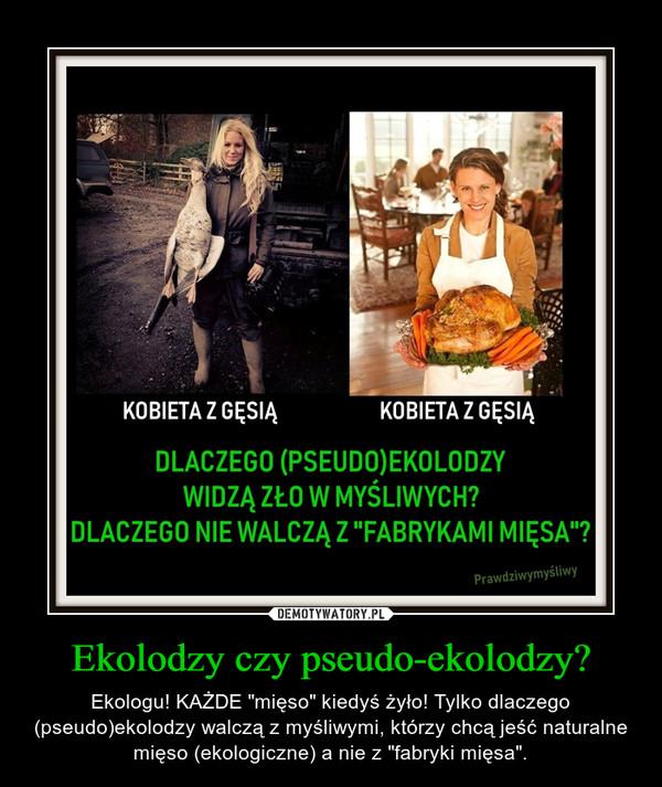 """Ekolodzy czy pseudo-ekolodzy? – Ekologu! KAŻDE """"mięso"""" kiedyś żyło! Tylko dlaczego (pseudo)ekolodzy walczą z myśliwymi, którzy chcą jeść naturalne mięso (ekologiczne) a nie z """"fabryki mięsa""""."""