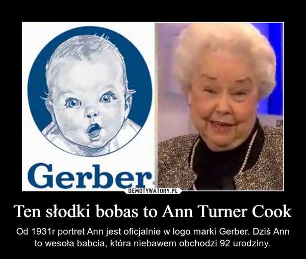 Ten słodki bobas to Ann Turner Cook – Od 1931r portret Ann jest oficjalnie w logo marki Gerber. Dziś Ann to wesoła babcia, która niebawem obchodzi 92 urodziny.