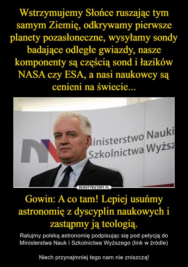 Gowin: A co tam! Lepiej usuńmy astronomię z dyscyplin naukowych i zastąpmy ją teologią. – Ratujmy polską astronomię podpisując się pod petycją do Ministerstwa Nauk i Szkolnictwa Wyższego (link w źródle)Niech przynajmniej tego nam nie zniszczą!