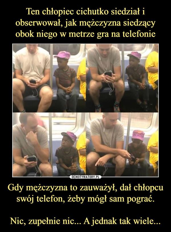 Gdy mężczyzna to zauważył, dał chłopcu swój telefon, żeby mógł sam pograć.Nic, zupełnie nic... A jednak tak wiele... –