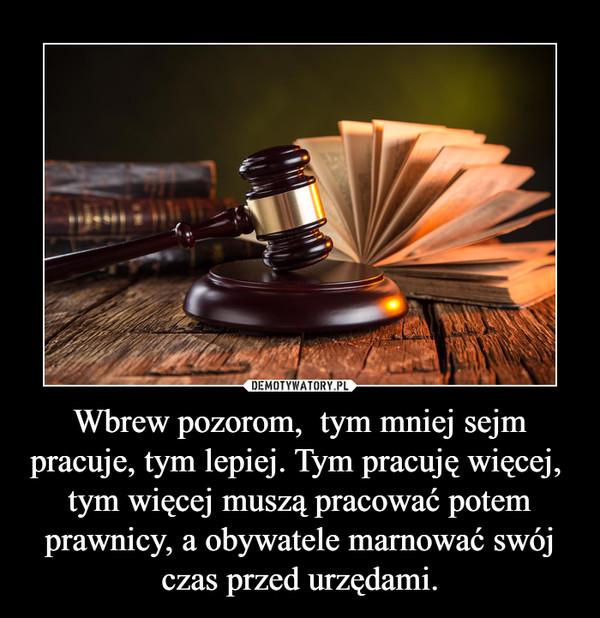 Wbrew pozorom,  tym mniej sejm pracuje, tym lepiej. Tym pracuję więcej,  tym więcej muszą pracować potem prawnicy, a obywatele marnować swój czas przed urzędami. –