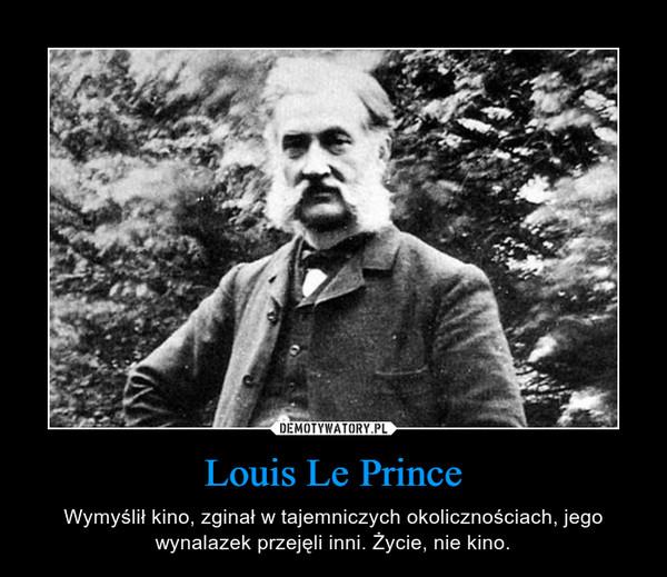 Louis Le Prince – Wymyślił kino, zginał w tajemniczych okolicznościach, jego wynalazek przejęli inni. Życie, nie kino.
