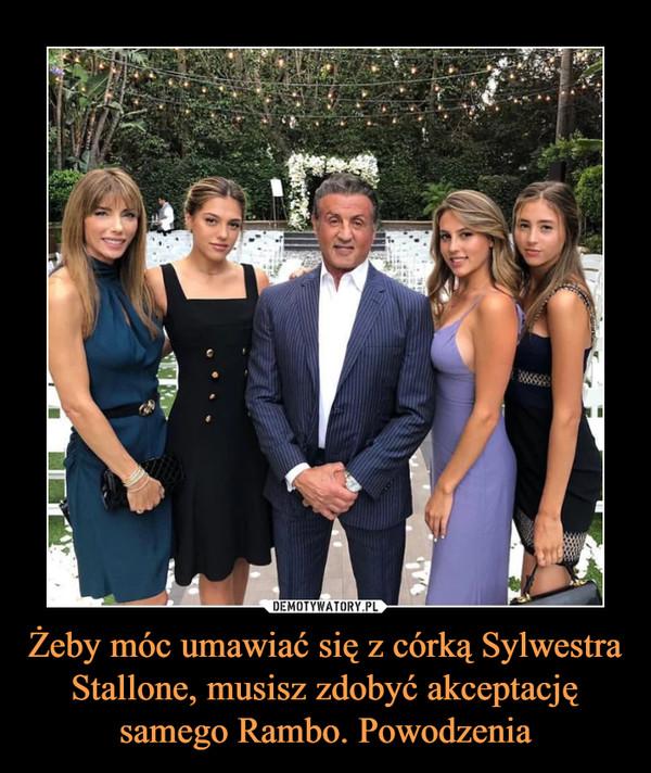 Żeby móc umawiać się z córką Sylwestra Stallone, musisz zdobyć akceptację samego Rambo. Powodzenia –
