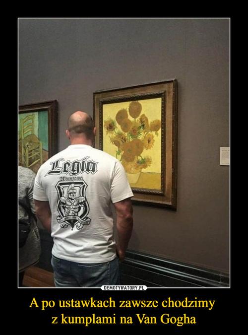 A po ustawkach zawsze chodzimy  z kumplami na Van Gogha