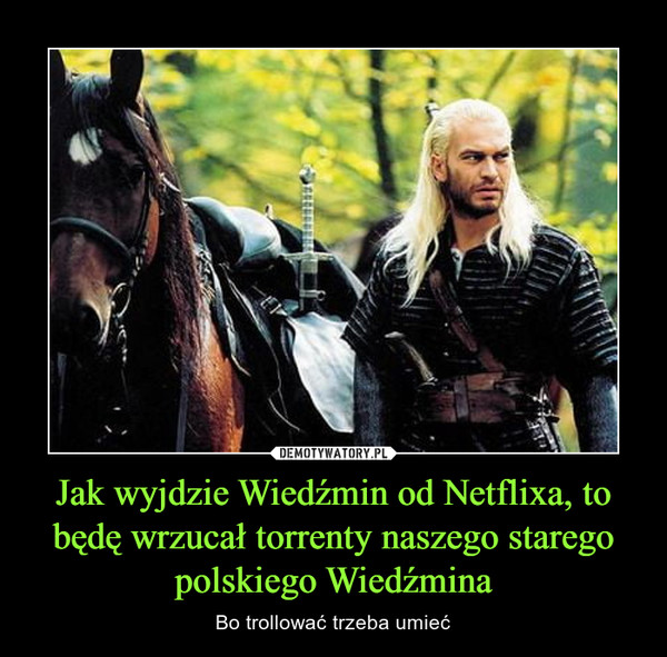 Jak wyjdzie Wiedźmin od Netflixa, to będę wrzucał torrenty naszego starego polskiego Wiedźmina – Bo trollować trzeba umieć