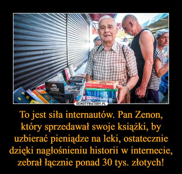 To jest siła internautów. Pan Zenon, który sprzedawał swoje książki, by uzbierać pieniądze na leki, ostatecznie dzięki nagłośnieniu historii w internecie, zebrał łącznie ponad 30 tys. złotych! –