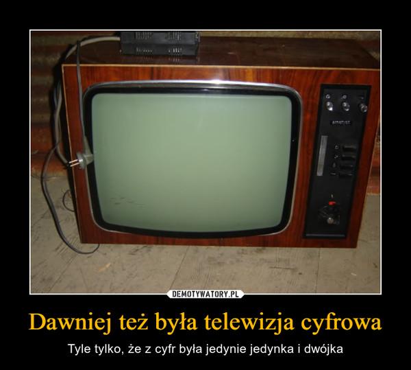 Dawniej też była telewizja cyfrowa – Tyle tylko, że z cyfr była jedynie jedynka i dwójka