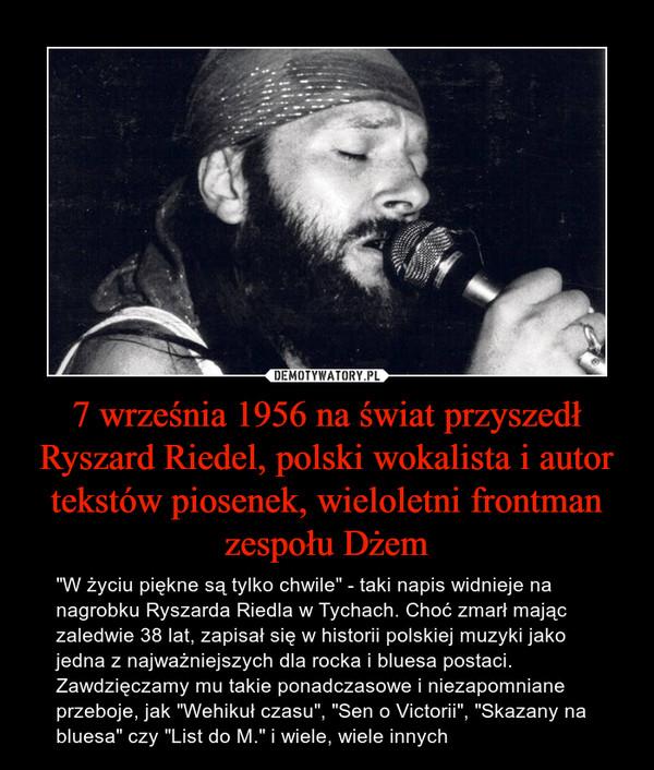 """7 września 1956 na świat przyszedł Ryszard Riedel, polski wokalista i autor tekstów piosenek, wieloletni frontman zespołu Dżem – """"W życiu piękne są tylko chwile"""" - taki napis widnieje na nagrobku Ryszarda Riedla w Tychach. Choć zmarł mając zaledwie 38 lat, zapisał się w historii polskiej muzyki jako jedna z najważniejszych dla rocka i bluesa postaci. Zawdzięczamy mu takie ponadczasowe i niezapomniane przeboje, jak """"Wehikuł czasu"""", """"Sen o Victorii"""", """"Skazany na bluesa"""" czy """"List do M."""" i wiele, wiele innych"""