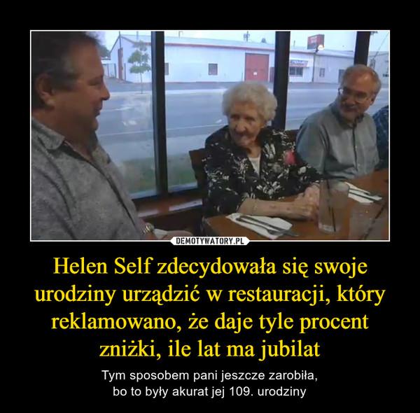 Helen Self zdecydowała się swoje urodziny urządzić w restauracji, który reklamowano, że daje tyle procent zniżki, ile lat ma jubilat – Tym sposobem pani jeszcze zarobiła,bo to były akurat jej 109. urodziny