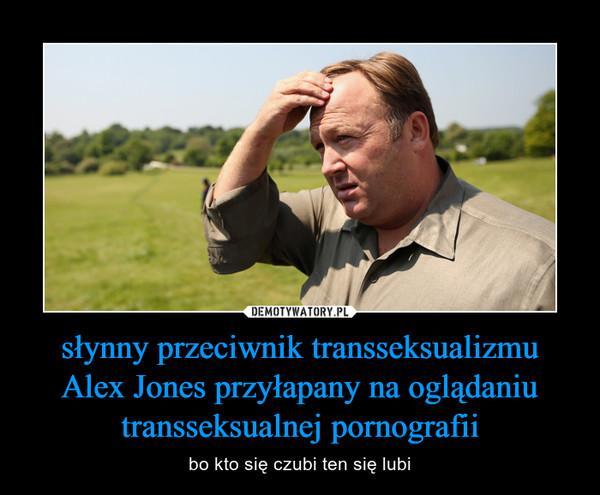 słynny przeciwnik transseksualizmu Alex Jones przyłapany na oglądaniu transseksualnej pornografii – bo kto się czubi ten się lubi