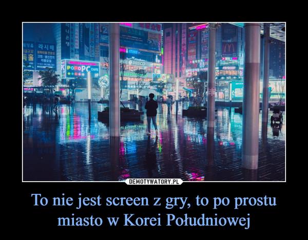 To nie jest screen z gry, to po prostu miasto w Korei Południowej –
