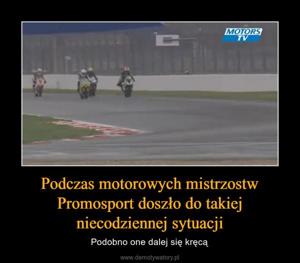Podczas motorowych mistrzostw Promosport doszło do takiej niecodziennej sytuacji – Podobno one dalej się kręcą
