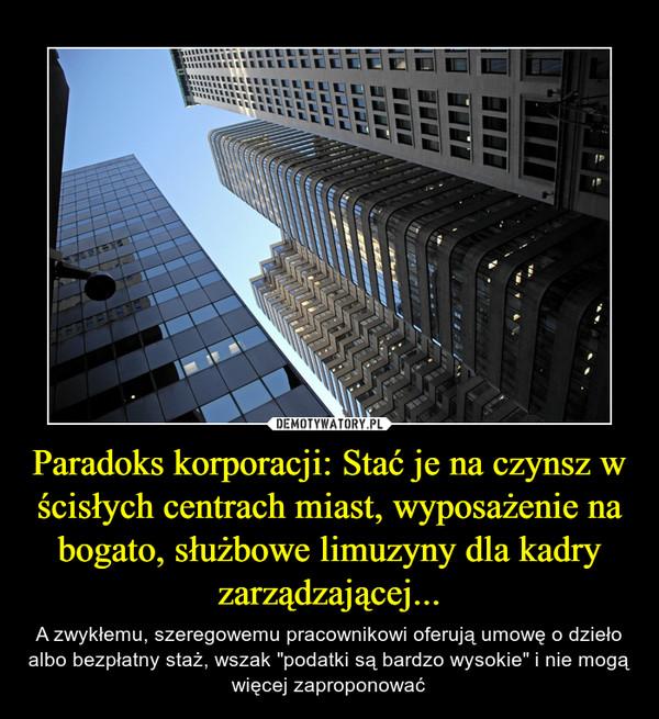 """Paradoks korporacji: Stać je na czynsz w ścisłych centrach miast, wyposażenie na bogato, służbowe limuzyny dla kadry zarządzającej... – A zwykłemu, szeregowemu pracownikowi oferują umowę o dzieło albo bezpłatny staż, wszak """"podatki są bardzo wysokie"""" i nie mogą więcej zaproponować"""