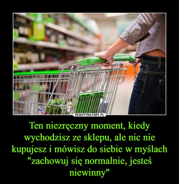 """Ten niezręczny moment, kiedy wychodzisz ze sklepu, ale nic nie kupujesz i mówisz do siebie w myślach """"zachowuj się normalnie, jesteś niewinny"""" –"""