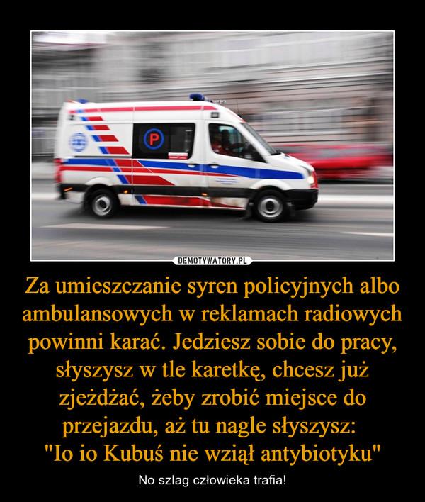 """Za umieszczanie syren policyjnych albo ambulansowych w reklamach radiowych powinni karać. Jedziesz sobie do pracy, słyszysz w tle karetkę, chcesz już zjeżdżać, żeby zrobić miejsce do przejazdu, aż tu nagle słyszysz: """"Io io Kubuś nie wziął antybiotyku"""" – No szlag człowieka trafia!"""