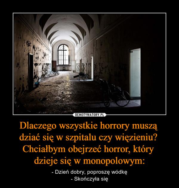 Dlaczego wszystkie horrory muszą dziać się w szpitalu czy więzieniu? Chciałbym obejrzeć horror, który dzieje się w monopolowym: – - Dzień dobry, poproszę wódkę- Skończyła się