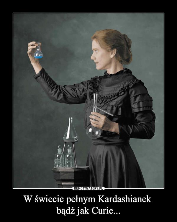 W świecie pełnym Kardashianek bądź jak Curie... –