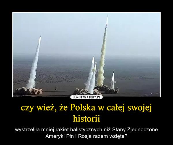 czy wież, że Polska w całej swojej historii – wystrzeliła mniej rakiet balistycznych niż Stany Zjednoczone Ameryki Płn i Rosja razem wzięte?