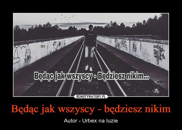 Będąc jak wszyscy - będziesz nikim – Autor - Urbex na luzie