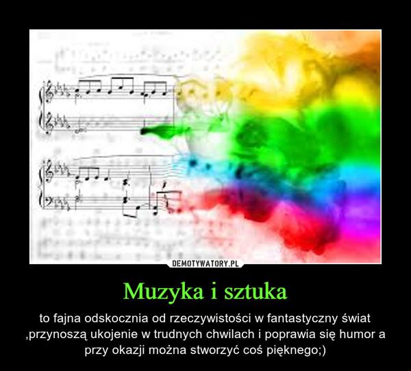 Muzyka i sztuka – to fajna odskocznia od rzeczywistości w fantastyczny świat ,przynoszą ukojenie w trudnych chwilach i poprawia się humor a przy okazji można stworzyć coś pięknego;)
