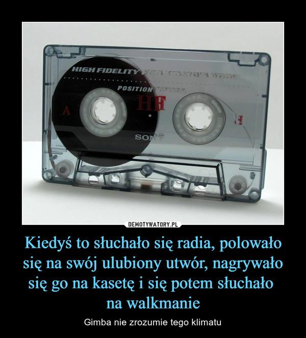 Kiedyś to słuchało się radia, polowało się na swój ulubiony utwór, nagrywało się go na kasetę i się potem słuchało na walkmanie – Gimba nie zrozumie tego klimatu