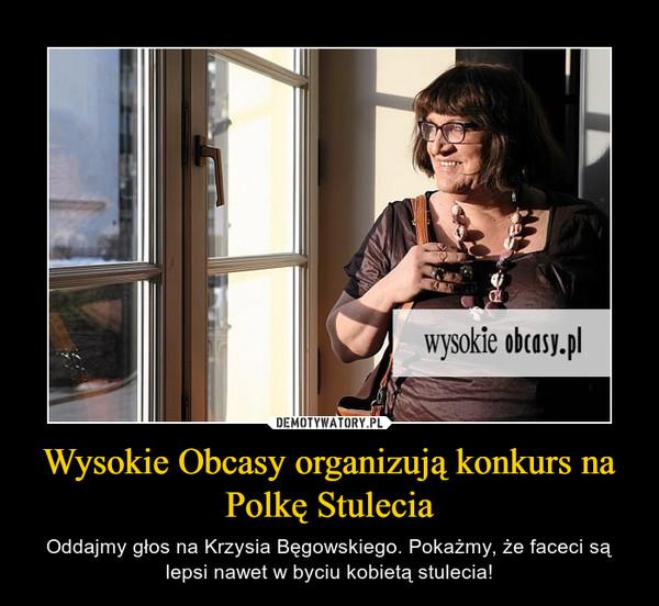 Wysokie Obcasy organizują konkurs na Polkę Stulecia – Oddajmy głos na Krzysia Bęgowskiego. Pokażmy, że faceci są lepsi nawet w byciu kobietą stulecia!
