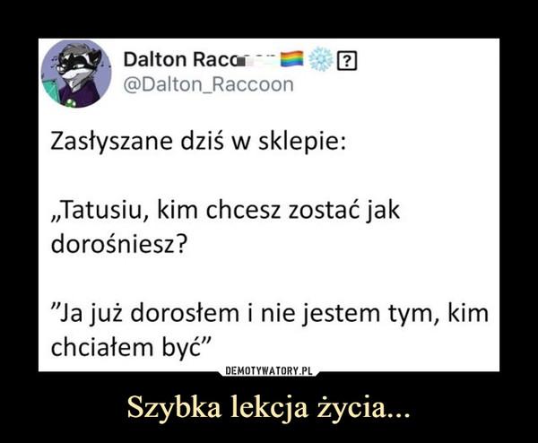 """Szybka lekcja życia... –  Dalton Raco2@Dalton_RaccoonZasłyszane dziś w sklepie:,,Tatusiu, kim chcesz zostać jakdorośniesz?""""Ja już dorosłem i nie jestem tym, kimchciałem być"""""""