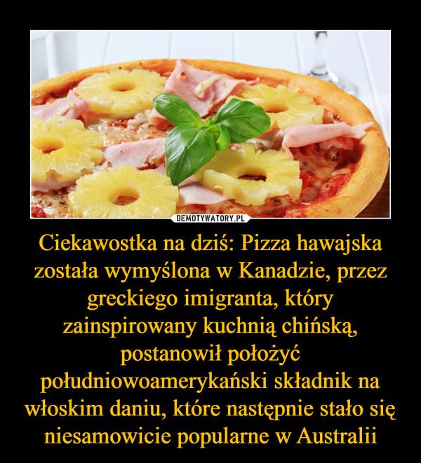 Ciekawostka na dziś: Pizza hawajska została wymyślona w Kanadzie, przez greckiego imigranta, który zainspirowany kuchnią chińską, postanowił położyć południowoamerykański składnik na włoskim daniu, które następnie stało się niesamowicie popularne w Australii –