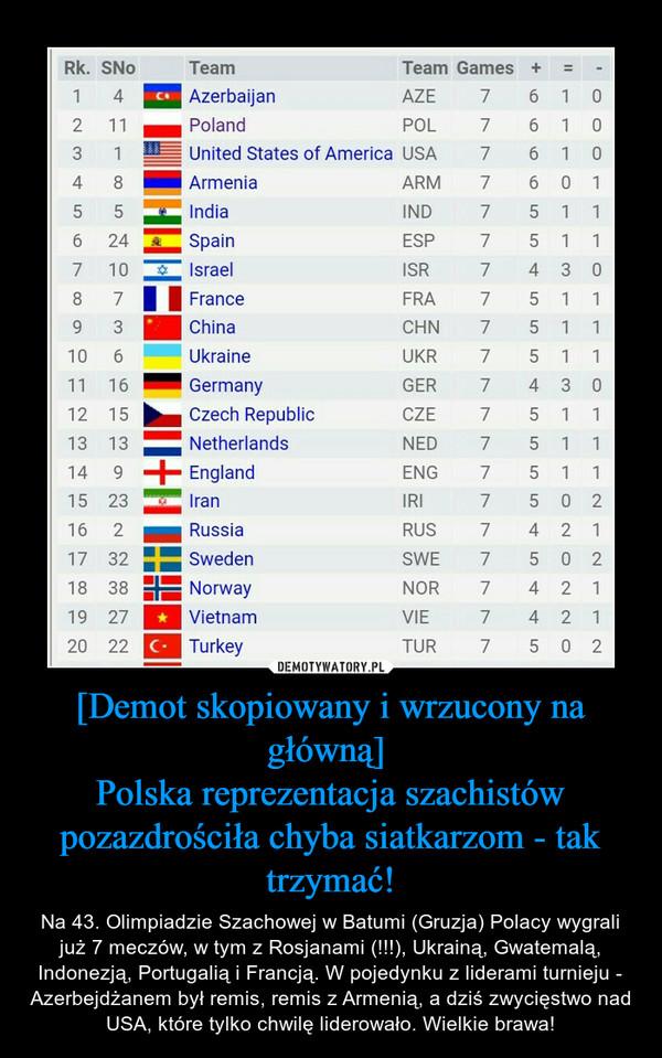 [Demot skopiowany i wrzucony na główną] Polska reprezentacja szachistów pozazdrościła chyba siatkarzom - tak trzymać! – Na 43. Olimpiadzie Szachowej w Batumi (Gruzja) Polacy wygrali już 7 meczów, w tym z Rosjanami (!!!), Ukrainą, Gwatemalą, Indonezją, Portugalią i Francją. W pojedynku z liderami turnieju - Azerbejdżanem był remis, remis z Armenią, a dziś zwycięstwo nad USA, które tylko chwilę liderowało. Wielkie brawa!