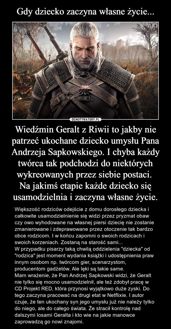 """Wiedźmin Geralt z Riwii to jakby nie patrzeć ukochane dziecko umysłu Pana Andrzeja Sapkowskiego. I chyba każdy twórca tak podchodzi do niektórych wykreowanych przez siebie postaci. Na jakimś etapie każde dziecko się usamodzielnia i zaczyna własne życie. – Większość rodziców odejście z domu dorosłego dziecka i całkowite usamodzielnienie się widzi przez pryzmat obaw czy owo wyhodowane na własnej piersi dziecię nie zostanie zmanierowane i zdeprawowane przez otoczenie tak bardzo obce rodzicom. I w końcu zapomni o swoich rodzicach i swoich korzeniach. Zostaną na starość sami...W przypadku pisarzy taką chwilą oddzielenia """"dziecka"""" od """"rodzica"""" jest moment wydania książki i udostępnienia praw innym osobom np. twórcom gier, scenarzystom, producentom gadżetów. Ale lęki są takie same.Mam wrażenie, że Pan Andrzej Sapkowski widzi, że Geralt nie tylko się mocno usamodzielnił, ale też zdobył pracę w CD Projekt RED, która przynosi wyjątkowo duże zyski. Do tego zaczyna pracować na drugi etat w Netflixie. I autor czuje, że ten ukochany syn jego umysłu już nie należy tylko do niego, ale do całego świata. Że stracił kontrolę nad dalszymi losami Geralta i kto wie na jakie manowce zaprowadzą go nowi znajomi."""