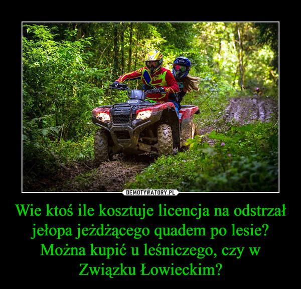 Wie ktoś ile kosztuje licencja na odstrzał jełopa jeżdżącego quadem po lesie?Można kupić u leśniczego, czy w Związku Łowieckim? –