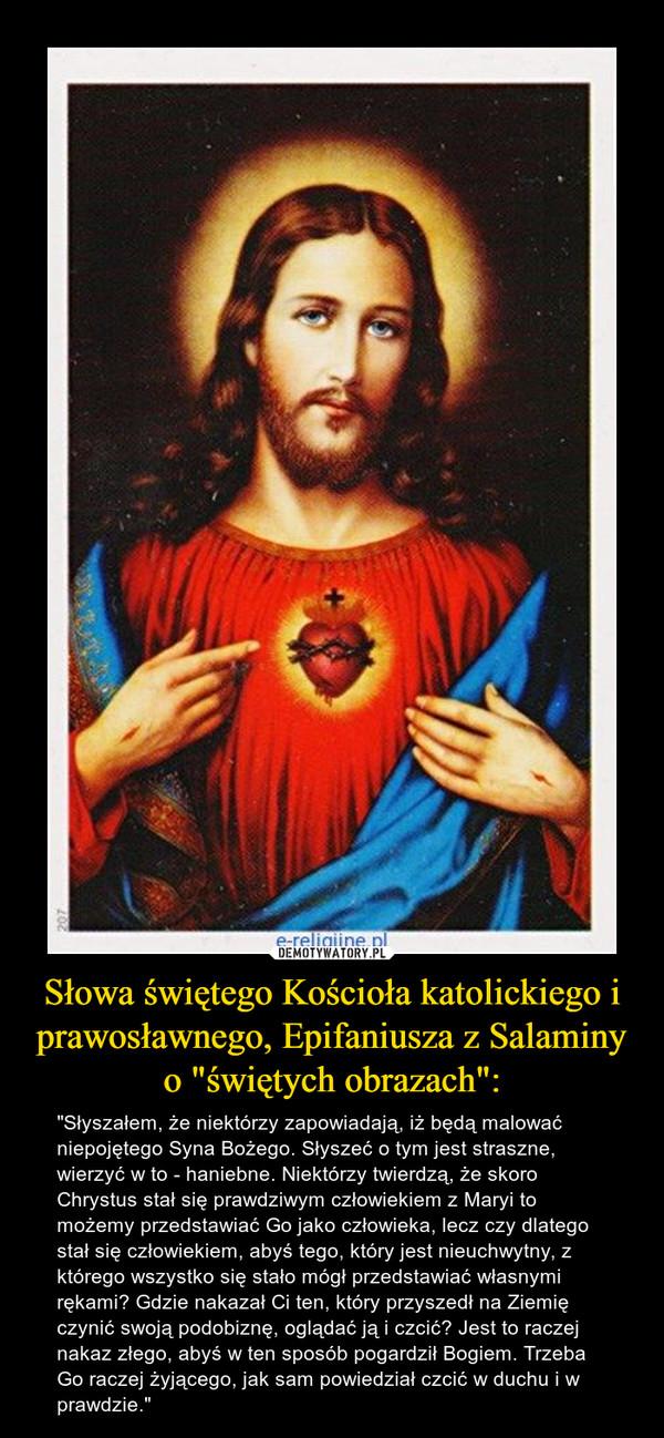 """Słowa świętego Kościoła katolickiego i prawosławnego, Epifaniusza z Salaminy o """"świętych obrazach"""": – """"Słyszałem, że niektórzy zapowiadają, iż będą malować niepojętego Syna Bożego. Słyszeć o tym jest straszne, wierzyć w to - haniebne. Niektórzy twierdzą, że skoro Chrystus stał się prawdziwym człowiekiem z Maryi to możemy przedstawiać Go jako człowieka, lecz czy dlatego stał się człowiekiem, abyś tego, który jest nieuchwytny, z którego wszystko się stało mógł przedstawiać własnymi rękami? Gdzie nakazał Ci ten, który przyszedł na Ziemię czynić swoją podobiznę, oglądać ją i czcić? Jest to raczej nakaz złego, abyś w ten sposób pogardził Bogiem. Trzeba Go raczej żyjącego, jak sam powiedział czcić w duchu i w prawdzie."""""""