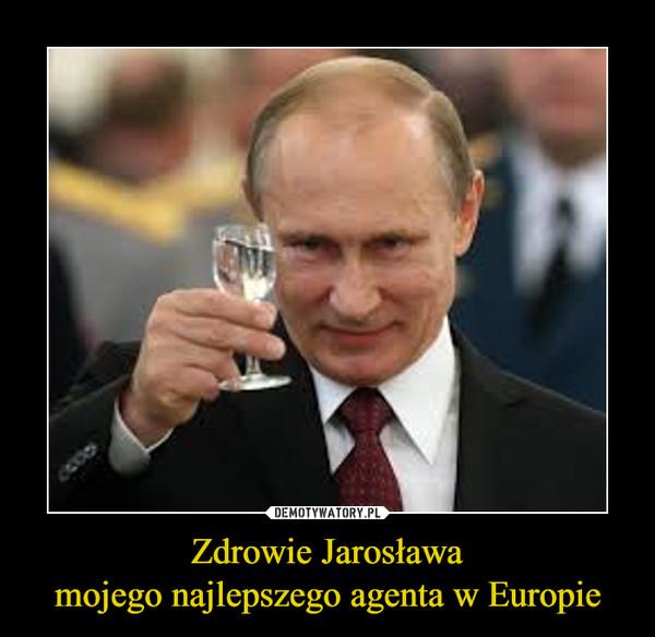 Zdrowie Jarosławamojego najlepszego agenta w Europie –