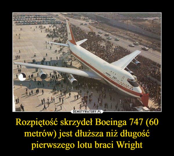 Rozpiętość skrzydeł Boeinga 747 (60 metrów) jest dłuższa niż długość pierwszego lotu braci Wright –