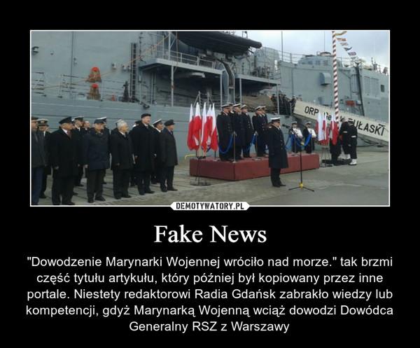 """Fake News – """"Dowodzenie Marynarki Wojennej wróciło nad morze."""" tak brzmi część tytułu artykułu, który później był kopiowany przez inne portale. Niestety redaktorowi Radia Gdańsk zabrakło wiedzy lub kompetencji, gdyż Marynarką Wojenną wciąż dowodzi Dowódca Generalny RSZ z Warszawy"""