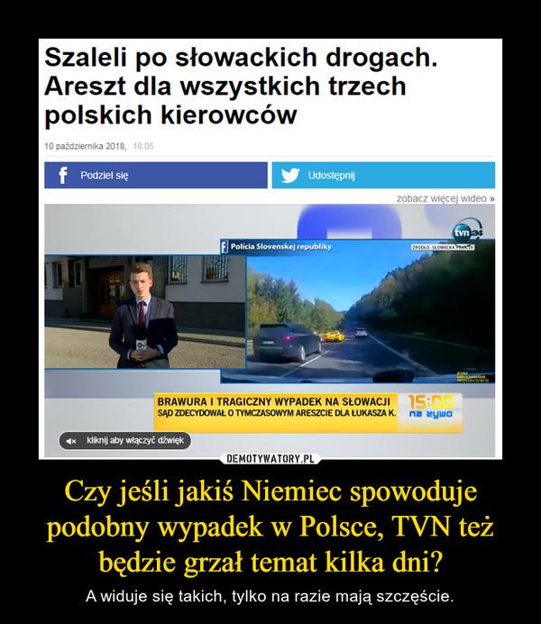 Czy jeśli jakiś Niemiec spowoduje podobny wypadek w Polsce, TVN też będzie grzał temat kilka dni? – A widuje się takich, tylko na razie mają szczęście.