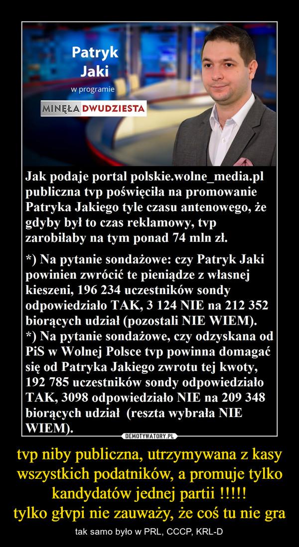 tvp niby publiczna, utrzymywana z kasy wszystkich podatników, a promuje tylko kandydatów jednej partii !!!!!tylko głvpi nie zauważy, że coś tu nie gra – tak samo było w PRL, CCCP, KRL-D