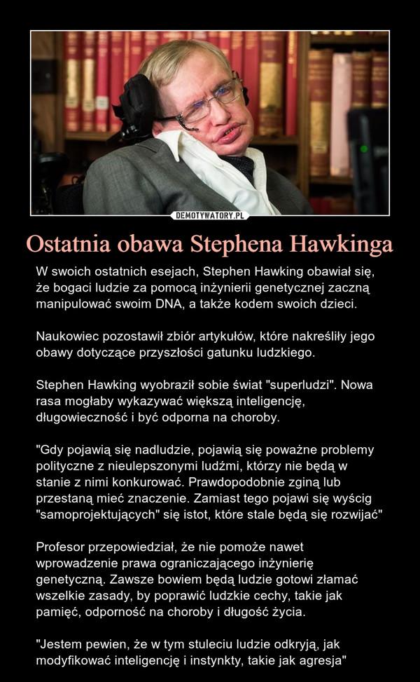 """Ostatnia obawa Stephena Hawkinga – W swoich ostatnich esejach, Stephen Hawking obawiał się, że bogaci ludzie za pomocą inżynierii genetycznej zaczną manipulować swoim DNA, a także kodem swoich dzieci.Naukowiec pozostawił zbiór artykułów, które nakreśliły jego obawy dotyczące przyszłości gatunku ludzkiego.Stephen Hawking wyobraził sobie świat """"superludzi"""". Nowa rasa mogłaby wykazywać większą inteligencję, długowieczność i być odporna na choroby.""""Gdy pojawią się nadludzie, pojawią się poważne problemy polityczne z nieulepszonymi ludźmi, którzy nie będą w stanie z nimi konkurować. Prawdopodobnie zginą lub przestaną mieć znaczenie. Zamiast tego pojawi się wyścig """"samoprojektujących"""" się istot, które stale będą się rozwijać""""Profesor przepowiedział, że nie pomoże nawet wprowadzenie prawa ograniczającego inżynierię genetyczną. Zawsze bowiem będą ludzie gotowi złamać wszelkie zasady, by poprawić ludzkie cechy, takie jak pamięć, odporność na choroby i długość życia.""""Jestem pewien, że w tym stuleciu ludzie odkryją, jak modyfikować inteligencję i instynkty, takie jak agresja"""""""