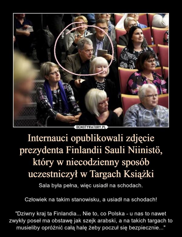 """Internauci opublikowali zdjęcie prezydenta Finlandii Sauli Niinistö, który w niecodzienny sposób uczestniczył w Targach Książki – Sala była pełna, więc usiadł na schodach.Człowiek na takim stanowisku, a usiadł na schodach!""""Dziwny kraj ta Finlandia... Nie to, co Polska - u nas to nawet zwykły poseł ma obstawę jak szejk arabski, a na takich targach to musieliby opróżnić całą halę żeby poczuł się bezpiecznie..."""""""