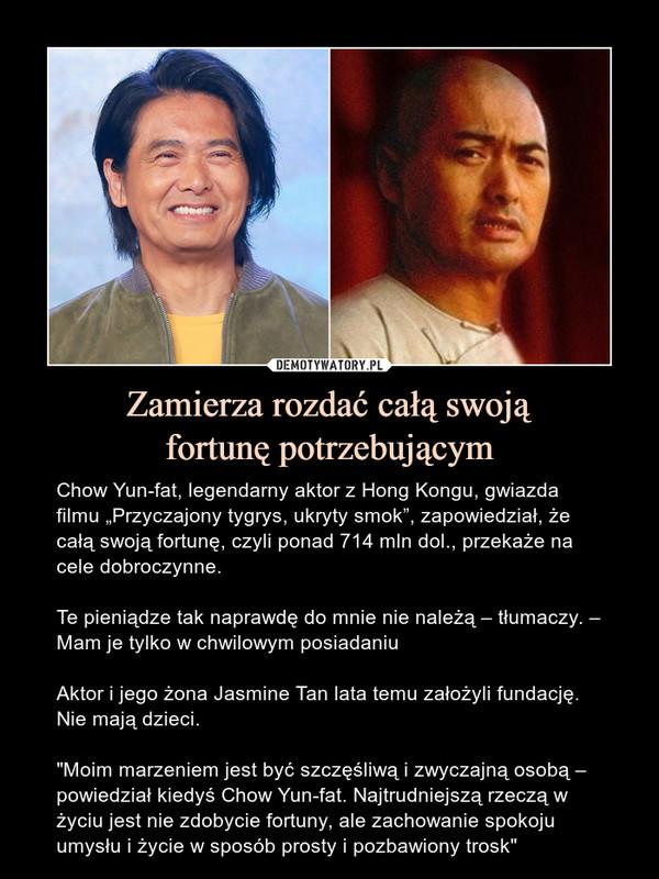 """Zamierza rozdać całą swojąfortunę potrzebującym – Chow Yun-fat, legendarny aktor z Hong Kongu, gwiazda filmu """"Przyczajony tygrys, ukryty smok"""", zapowiedział, że całą swoją fortunę, czyli ponad 714 mln dol., przekaże na cele dobroczynne.Te pieniądze tak naprawdę do mnie nie należą – tłumaczy. – Mam je tylko w chwilowym posiadaniuAktor i jego żona Jasmine Tan lata temu założyli fundację. Nie mają dzieci.""""Moim marzeniem jest być szczęśliwą i zwyczajną osobą – powiedział kiedyś Chow Yun-fat. Najtrudniejszą rzeczą w życiu jest nie zdobycie fortuny, ale zachowanie spokoju umysłu i życie w sposób prosty i pozbawiony trosk"""""""