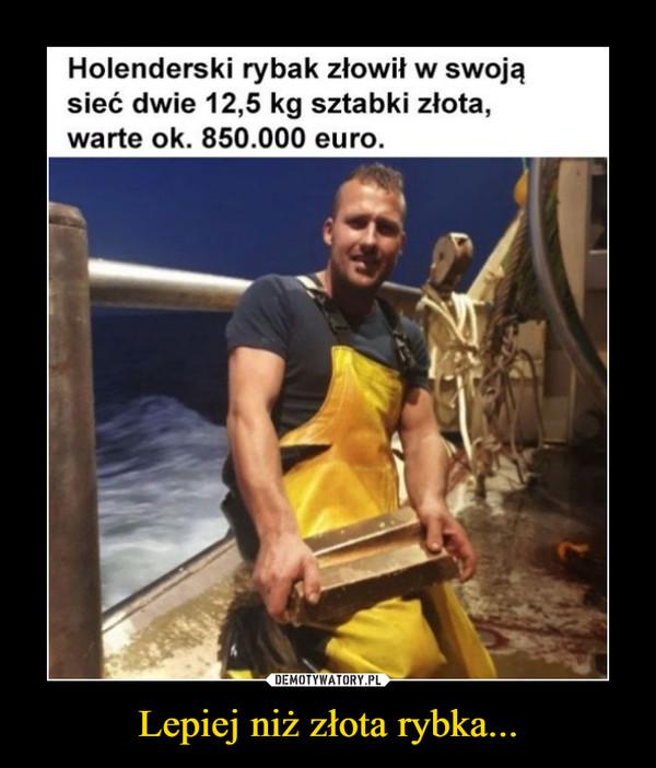 Lepiej niż złota rybka... –  Holenderski rybak złowił w swoją sieć dwie 12,5 kg sztabki złota, warte ok. 850.000 euro.