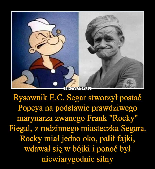"""Rysownik E.C. Segar stworzył postać Popeya na podstawie prawdziwego marynarza zwanego Frank """"Rocky"""" Fiegal, z rodzinnego miasteczka Segara. Rocky miał jedno oko, palił fajki, wdawał się w bójki i ponoć był niewiarygodnie silny –"""