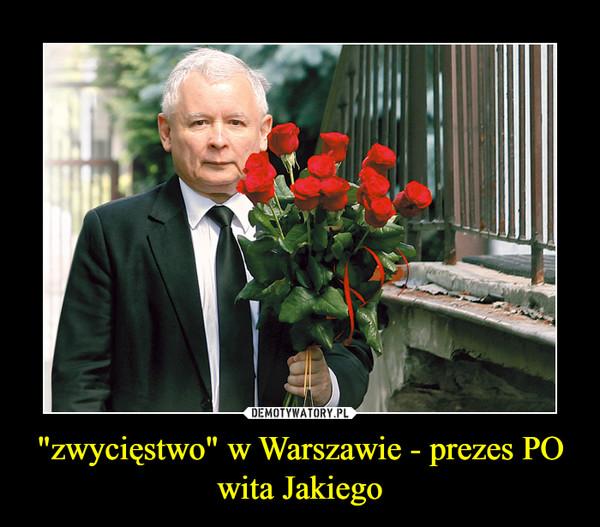 """""""zwycięstwo"""" w Warszawie - prezes PO wita Jakiego –"""