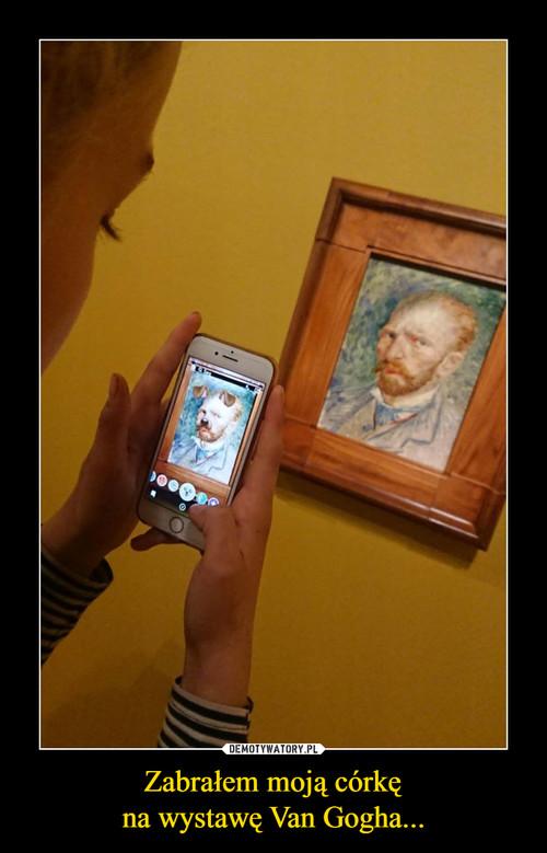 Zabrałem moją córkę na wystawę Van Gogha...