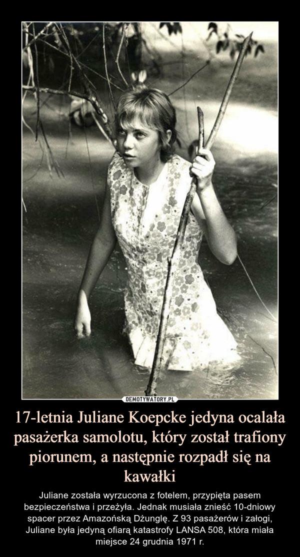 17-letnia Juliane Koepcke jedyna ocalała pasażerka samolotu, który został trafiony piorunem, a następnie rozpadł się na kawałki – Juliane została wyrzucona z fotelem, przypięta pasem bezpieczeństwa i przeżyła. Jednak musiała znieść 10-dniowy spacer przez Amazońską Dżunglę. Z 93 pasażerów i załogi, Juliane była jedyną ofiarą katastrofy LANSA 508, która miała miejsce 24 grudnia 1971 r.