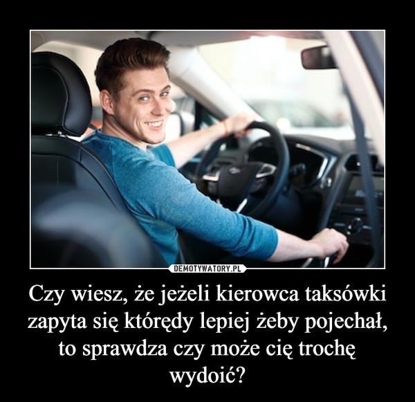 Czy wiesz, że jeżeli kierowca taksówki zapyta się którędy lepiej żeby pojechał, to sprawdza czy może cię trochę wydoić? –