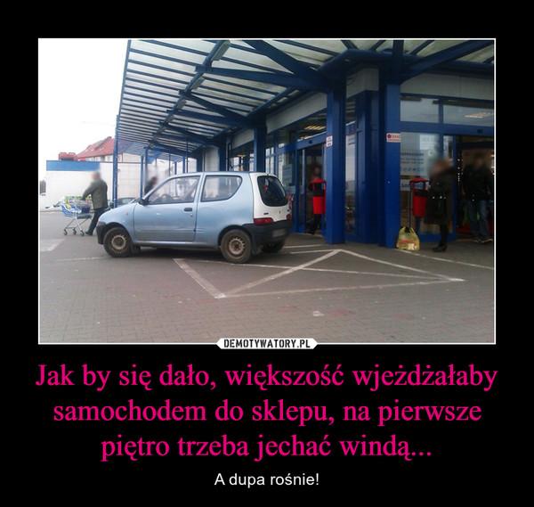 Jak by się dało, większość wjeżdżałaby samochodem do sklepu, na pierwsze piętro trzeba jechać windą... – A dupa rośnie!