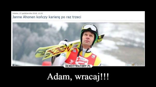 Adam, wracaj!!! –